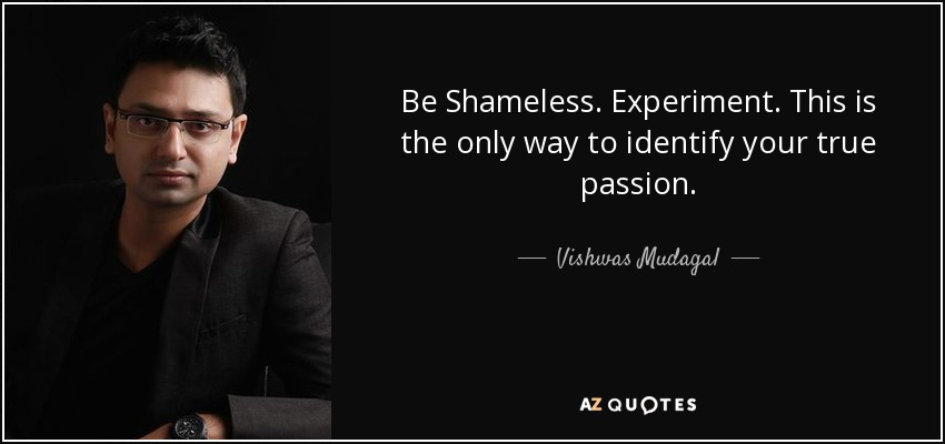 quote-be-shameless-experiment-this-is-the-only-way-to-identify-your-true-passion-vishwas-mudagal-79-49-12